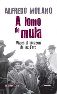 A Lomo de Mula / On the Mule's Back: Journeys to the Heart of the Farc: Viajes Al Corazon de Las Farc