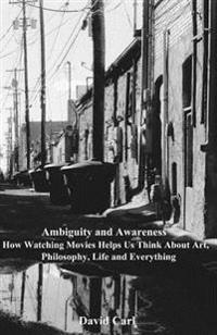 Ambiguity and Awareness: Volume I: How Watching Movies Helps Us Think about Art, Literature, Philosophy, Life and Everything