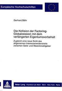 Die Kollision Der Factoring-Globalzession Mit Dem Verlaengerten Eigentumsvorbehalt: Zugleich Eine Neue Sicht Des Allgemeinen Interessenwiderstreits Zw