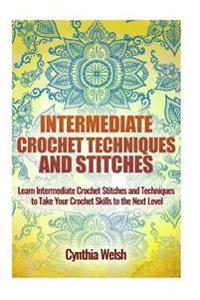 Intermediate Crochet Techniques and Stitches: Learn Intermediate Crochet Stitches and Techniques to Take Your Crochet Skills to the Next Level