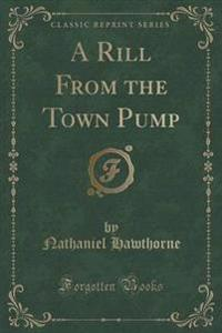 A Rill from the Town Pump (Classic Reprint)