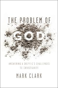The Problem of God: Answering a Skeptic's Challenges to Christianity