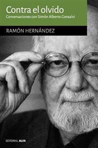 Contra El Olvido: Conversaciones Con Simón Alberto Consalvi