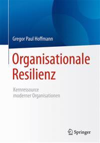 Organisationale Resilienz: Kernressource Moderner Organisationen