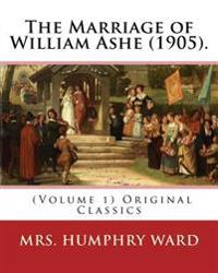 The Marriage of William Ashe (1905). by: Mrs. Humphry Ward (Volume 1). Original Classics: The Marriage of William Ashe Is a Novel by Mary Augusta Ward
