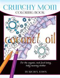 Crunchy Mom Coloring Book: A Stress-Relieving Coloring Book for Baby-Wearing, Breast-Feeding, Real-Food Loving, Crunchy Mama in Your Life