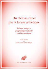 Du Recit Au Rituel Par La Forme Esthetique: Poemes, Images Et Pragmatique Cultuelle En Grece Ancienne