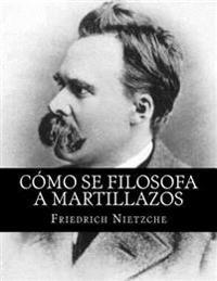 Como Se Filosofa a Martillazos (Spanish Edition)