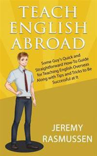 Teach English Abroad: Some Guy's Quick and Straightforward How-To Guide for Teaching English Overseas Along with Tips and Tricks to Be Succe