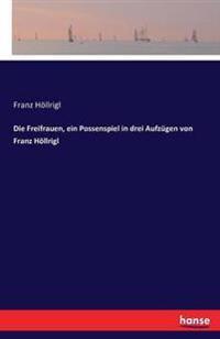 Die Freifrauen, Ein Possenspiel in Drei Aufzugen Von Franz Hollrigl
