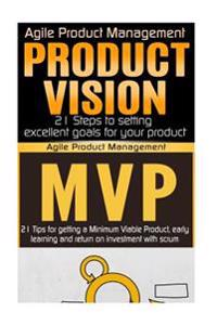 Agile Product Management: Product Vision 21 Steps to Setting Excellent Goals for Your Product & Minimum Viable Product: 21 Tips for Getting a MV