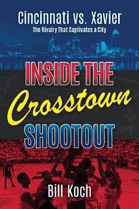 Inside the Crosstown Shootout: Cincinnati vs. Xavier: The Rivalry That Captivates a City