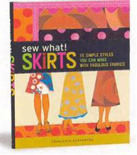 Sew What! Skirts: 15 Simple Styles You Can Make with Fabulous Fabrics