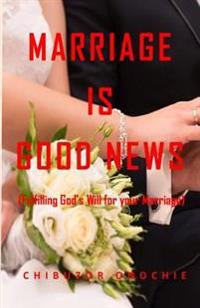 Marriage Is Good News: Fulfilling God's Will for Your Marriage