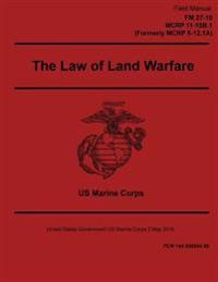 Field Manual FM 27-10 McRp 11-10b.1 Formerly McRp 5-12.1a the Law of Land Warfare 2 May 2016