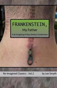 Frankenstein, My Father: A Re-Imagining of Mary Shelley's Frankenstein