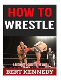 How to Wrestle: A Beginner's Guide to the Wwe