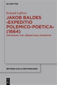 Jakob Baldes >expeditio Polemico-Poetica: Eine Satirische Verteidigung Der Lateinischen Und Neulateinischen Literatur. Einführung, Text, Übersetzung,