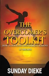 The Overcomer's Toolkit: How to Navigate Life's Darkest Seasons in Triumph