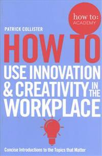 How to Use Innovation & Creativity in the Workplace