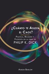 Cuanto Te Asusta El Caos?: Politica, Religion y Filosofia En La Obra de Philip K. Dick