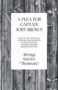 A Plea for Captain John Brown - Read to the Citizens of Concord, Massachusetts on Sunday Evening, October Thirtieth, Eighteen Fifty-Nine