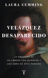Velazquez Desaparecido / The Vanishing Velazquez: La Obsesion de Un Librero Con Un Pintor y Una Obra de Arte Perdida