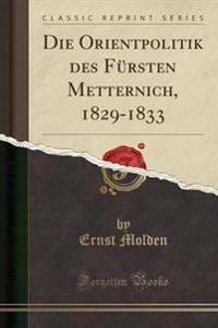 Die Orientpolitik Des Fursten Metternich, 1829-1833 (Classic Reprint)