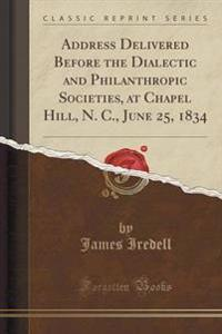 Address Delivered Before the Dialectic and Philanthropic Societies, at Chapel Hill, N. C., June 25, 1834 (Classic Reprint)