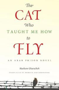 The Cat Who Taught Me How to Fly: An Arab Prison Novel