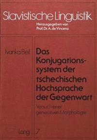 Das Konjugationssystem Der Tschechischen Hochsprache Der Gegenwart: Versuch Einer Generativen Morphologie