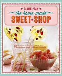 The Home-Made Sweet Shop: Make Your Own Confectionery with Over 90 Recipes for Traditional Sweets, Candies and Chocolates