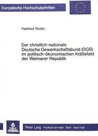 Der Christlich-Nationale Deutsche Gewerkschaftsbund (Dgb) Im Politisch-Oekonomischen Kraeftefeld Der Weimarer Republik: Ein Beitrag Zur Funktion Und P