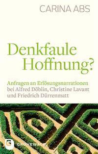 Denkfaule Hoffnung?: Anfragen an Erlosungsnarrationen Bei Alfred Doblin, Christine Lavant Und Friedrich Durrenmatt