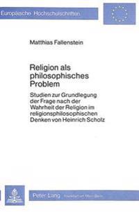 Religion ALS Philosophisches Problem: Studien Zur Grundlegung Der Frage Nach Der Wahrheit Der Religion Im Religionsphilosophischen Denken Von Heinrich