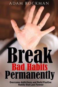 Break Bad Habits Permanently: Overcome Addictions and Build Positive Habits Thatlast Forever