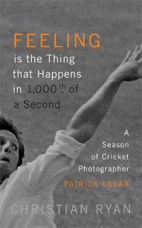 Feeling Is the Thing That Happens in 1000th of a Second: A Season of Cricket Photographer Patrick Eagar: Longlisted for the William Hill Sports Book o