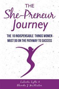 The She-Preneur Journey: The 10 Indepensable Things Women Must Do on the Pathway to Success