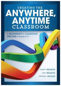 Creating the Anywhere, Anytime Classroom: A Blueprint for Learning Online in Grades K--12