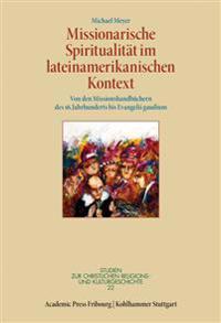 Missionarische Spiritualitat Im Lateinamerikanischen Kontext: Von Den Missionshandbuchern Des 16. Jahrhunderts Bis Evangelii Gaudium