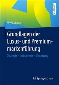 Grundlagen Der Luxus- Und Premiummarkenfuhrung: Strategie - Instrumente - Umsetzung