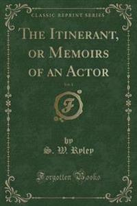 The Itinerant, or Memoirs of an Actor, Vol. 1 (Classic Reprint)