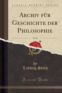 Archiv F�r Geschichte Der Philosophie, Vol. 26 (Classic Reprint)