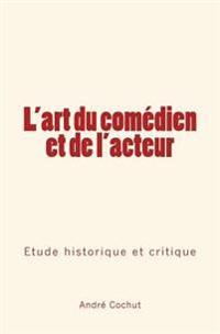 L'Art Du Comedien Et de L'Acteur: Etude Historique Et Critique