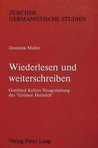 Wiederlesen Und Weiterschreiben: Gottfried Kellers Neugestaltung Des -Gruenen Heinrich-. Mit Einer Synopse Der Beiden Fassungen