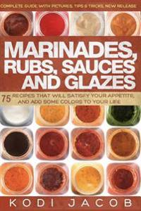 Marinades, Rubs, Sauces and Glazes: 75 Recipes That Will Satisfy Your Appetite,