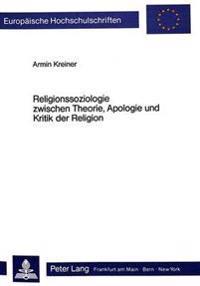 Religionssoziologie Zwischen Theorie, Apologie Und Kritik Der Religion: Peter L. Bergers Theorieansatz in Theologischer Perspektive