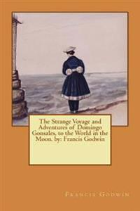 The Strange Voyage and Adventures of Domingo Gonsales, to the World in the Moon. by: Francis Godwin