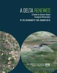 A Delta Renewed: A Guide to Science-Based Ecological Restoration in the Sacramento-San Joaquin Delta