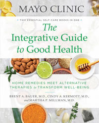 Mayo Clinic the Integrative Guide to Good Health: Home Remedies Meet Alternative Therapies to Transform Well-Being